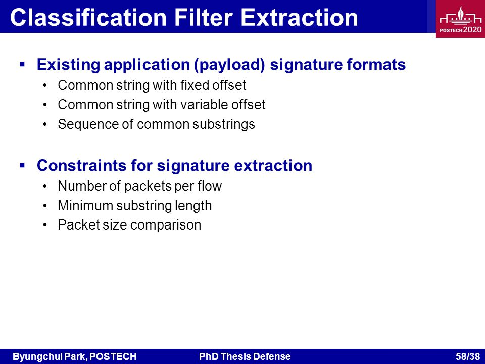 Byungchul Park, POSTECHPhD Thesis Defense 58/38 Classification Filter Extraction Existing application (payload) signature formats Common string with fixed offset Common string with variable offset Sequence of common substrings Constraints for signature extraction Number of packets per flow Minimum substring length Packet size comparison