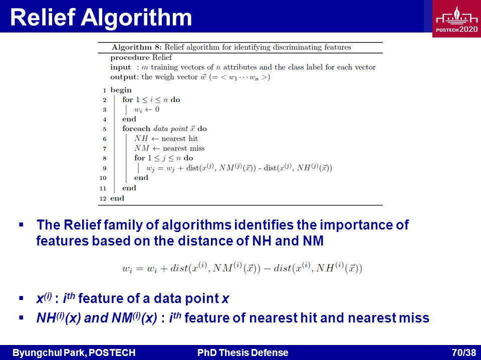 Byungchul Park, POSTECHPhD Thesis Defense 70/38 Relief Algorithm The Relief family of algorithms identifies the importance of features based on the distance of NH and NM x (i) : i th feature of a data point x NH (i) (x) and NM (i) (x) : i th feature of nearest hit and nearest miss