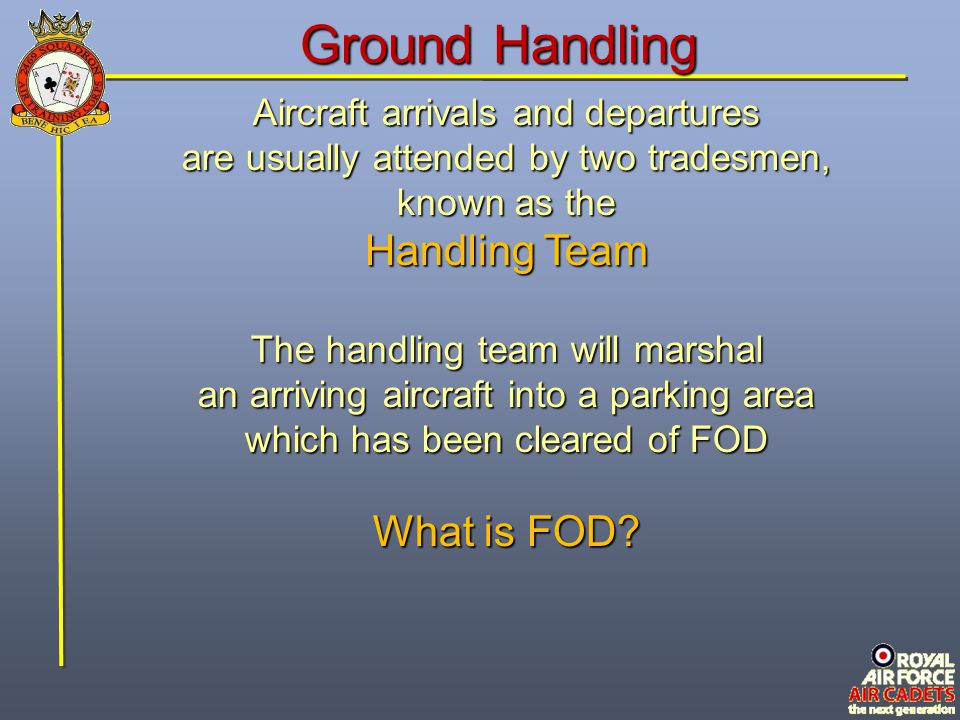 Ground Handling FOD is Foreign Object Damage objects which have the potential objects which have the potential to damage aircraft either by being sucked into an engine, blown by jet efflux into another aircraft, or damaging aircraft tyres.