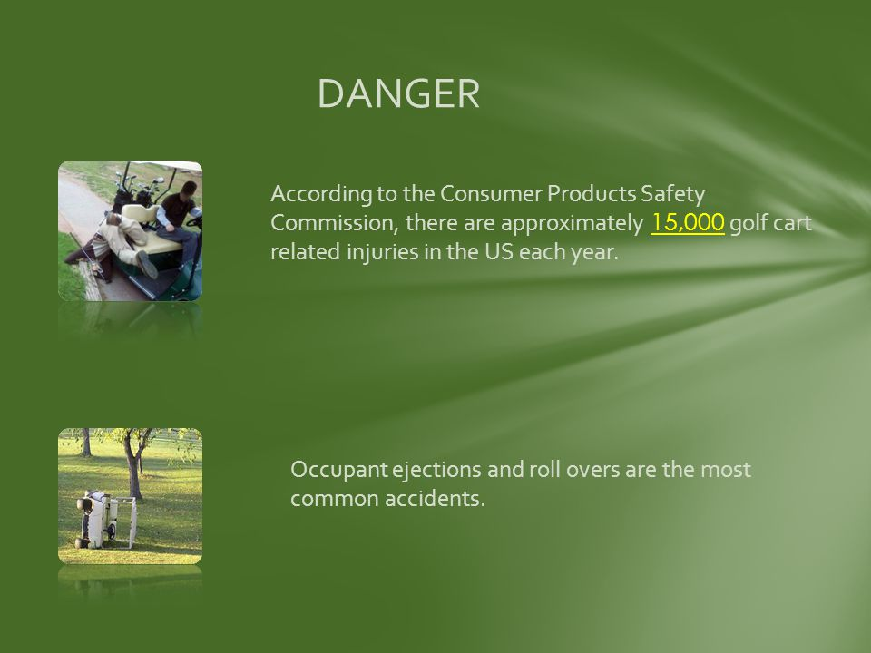 DANGER According to the Consumer Products Safety Commission, there are approximately 15,000 golf cart related injuries in the US each year.