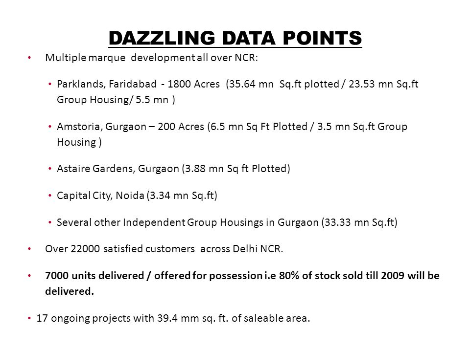 DAZZLING DATA POINTS Multiple marque development all over NCR: Parklands, Faridabad - 1800 Acres (35.64 mn Sq.ft plotted / 23.53 mn Sq.ft Group Housing/ 5.5 mn ) Amstoria, Gurgaon – 200 Acres (6.5 mn Sq Ft Plotted / 3.5 mn Sq.ft Group Housing ) Astaire Gardens, Gurgaon (3.88 mn Sq ft Plotted) Capital City, Noida (3.34 mn Sq.ft) Several other Independent Group Housings in Gurgaon (33.33 mn Sq.ft) Over 22000 satisfied customers across Delhi NCR.