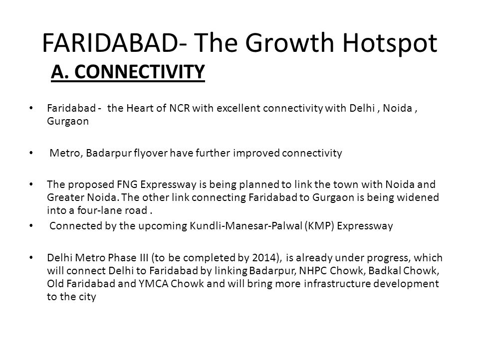 A. CONNECTIVITY Faridabad - the Heart of NCR with excellent connectivity with Delhi, Noida, Gurgaon Metro, Badarpur flyover have further improved conn