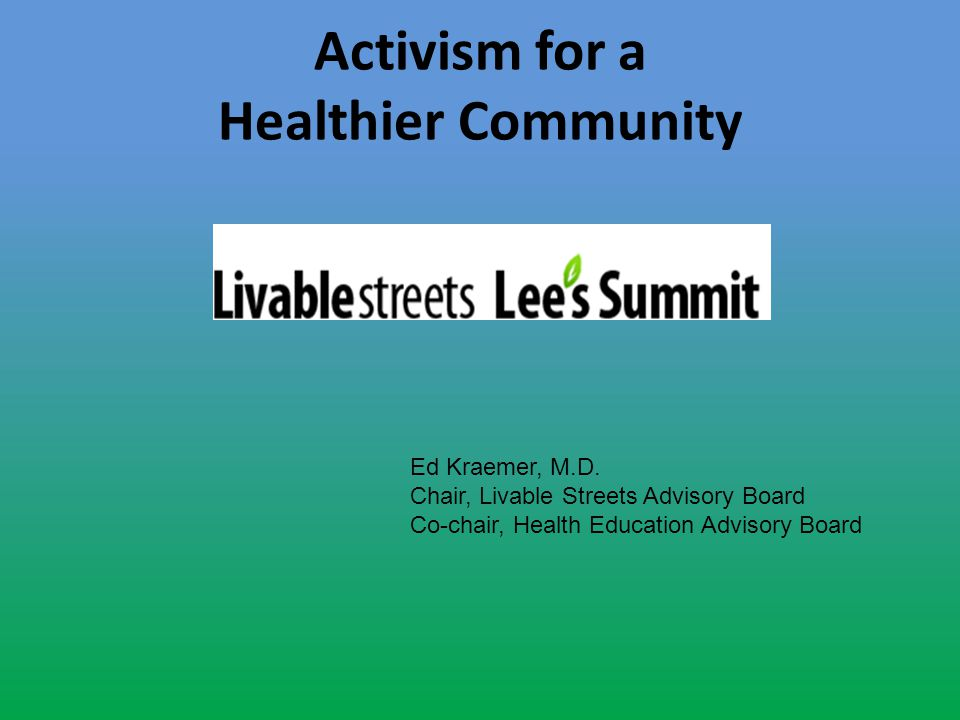 Activism for a Healthier Community Ed Kraemer, M.D. Chair, Livable Streets Advisory Board Co-chair, Health Education Advisory Board