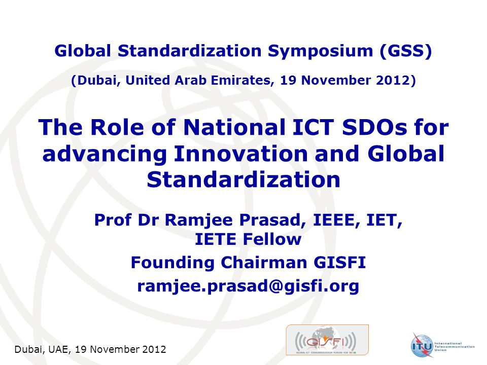 Dubai, UAE, 19 November 2012 The Role of National ICT SDOs for advancing Innovation and Global Standardization Prof Dr Ramjee Prasad, IEEE, IET, IETE Fellow Founding Chairman GISFI ramjee.prasad@gisfi.org Global Standardization Symposium (GSS) (Dubai, United Arab Emirates, 19 November 2012)
