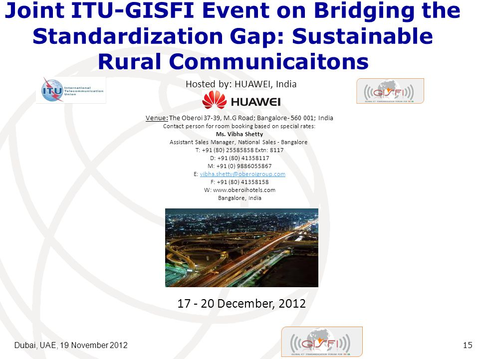 Joint ITU-GISFI Event on Bridging the Standardization Gap: Sustainable Rural Communicaitons Dubai, UAE, 19 November Hosted by: HUAWEI, India December, 2012 Venue: The Oberoi 37-39, M.G Road; Bangalore ; India Contact person for room booking based on special rates: Ms.