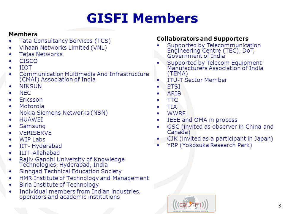 GISFI Members Dubai, UAE, 19 November Members Tata Consultancy Services (TCS) Vihaan Networks Limited (VNL) Tejas Networks CISCO IIOT Communication Multimedia And Infrastructure (CMAI) Association of India NIKSUN NEC Ericsson Motorola Nokia Siemens Networks (NSN) HUAWEI Samsung VERISERVE WIP Labs IIT- Hyderabad IIIT-Allahabad Rajiv Gandhi University of Knowledge Technologies, Hyderabad, India Sinhgad Technical Education Society HMR Institute of Technology and Management Birla Institute of Technology Individual members from Indian industries, operators and academic institutions Collaborators and Supporters Supported by Telecommunication Engineering Centre (TEC), DoT, Government of India Supported by Telecom Equipment Manufacturers Association of India (TEMA) ITU-T Sector Member ETSI ARIB TTC TIA WWRF IEEE and OMA in process GSC (invited as observer in China and Canada) CJK (invited as a participant in Japan) YRP (Yokosuka Research Park)