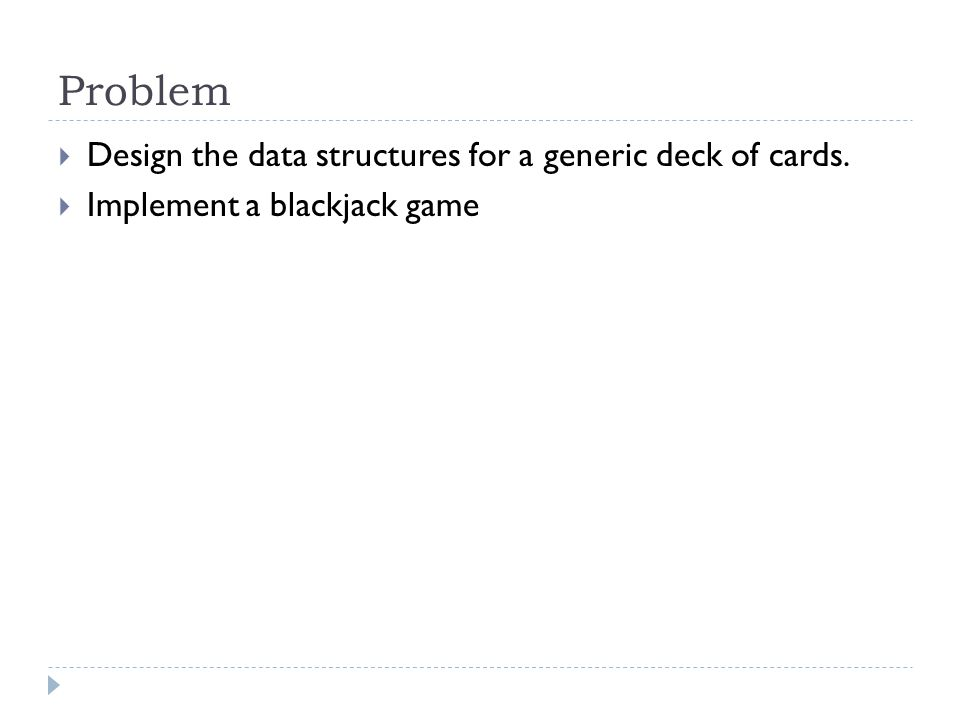 Problem Design the data structures for a generic deck of cards. Implement a blackjack game