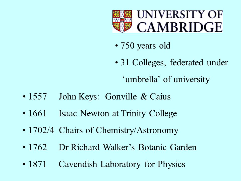 750 years old 31 Colleges, federated under umbrella of university 1557 John Keys: Gonville & Caius 1661 Isaac Newton at Trinity College 1702/4 Chairs of Chemistry/Astronomy 1762 Dr Richard Walkers Botanic Garden 1871 Cavendish Laboratory for Physics