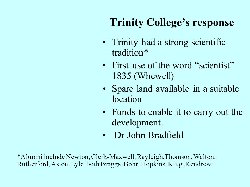 Trinity Colleges response Trinity had a strong scientific tradition* First use of the word scientist 1835 (Whewell) Spare land available in a suitable location Funds to enable it to carry out the development.