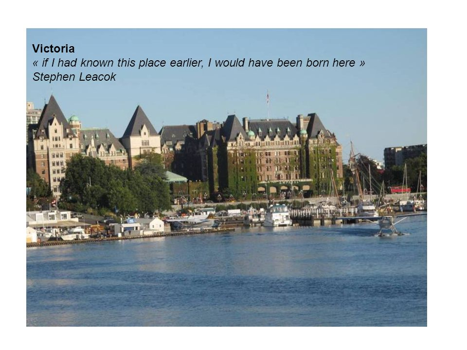 Victoria « if I had known this place earlier, I would have been born here » Stephen Leacok