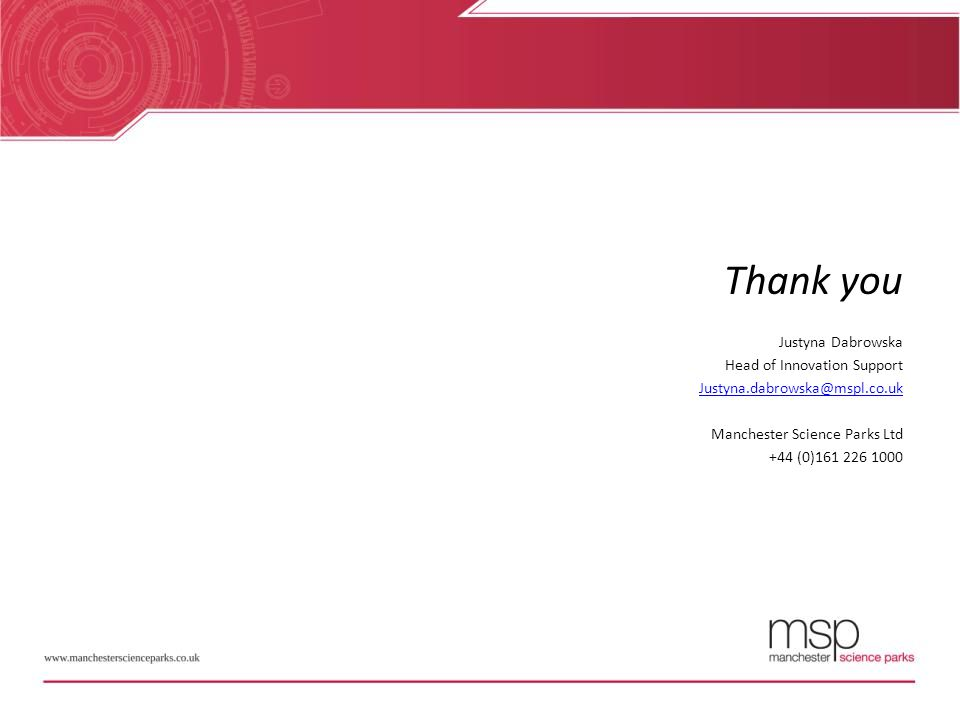 Thank you Justyna Dabrowska Head of Innovation Support Justyna.dabrowska@mspl.co.uk Manchester Science Parks Ltd +44 (0)161 226 1000