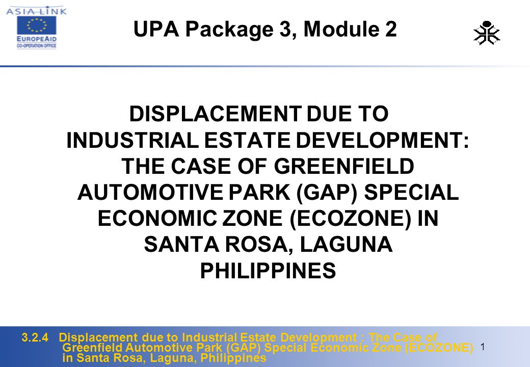3.2.4 Displacement due to Industrial Estate Development : The Case of Greenfield Automotive Park (GAP) Special Economic Zone (ECOZONE) in Santa Rosa, Laguna, Philippines 1 UPA Package 3, Module 2 DISPLACEMENT DUE TO INDUSTRIAL ESTATE DEVELOPMENT: THE CASE OF GREENFIELD AUTOMOTIVE PARK (GAP) SPECIAL ECONOMIC ZONE (ECOZONE) IN SANTA ROSA, LAGUNA PHILIPPINES