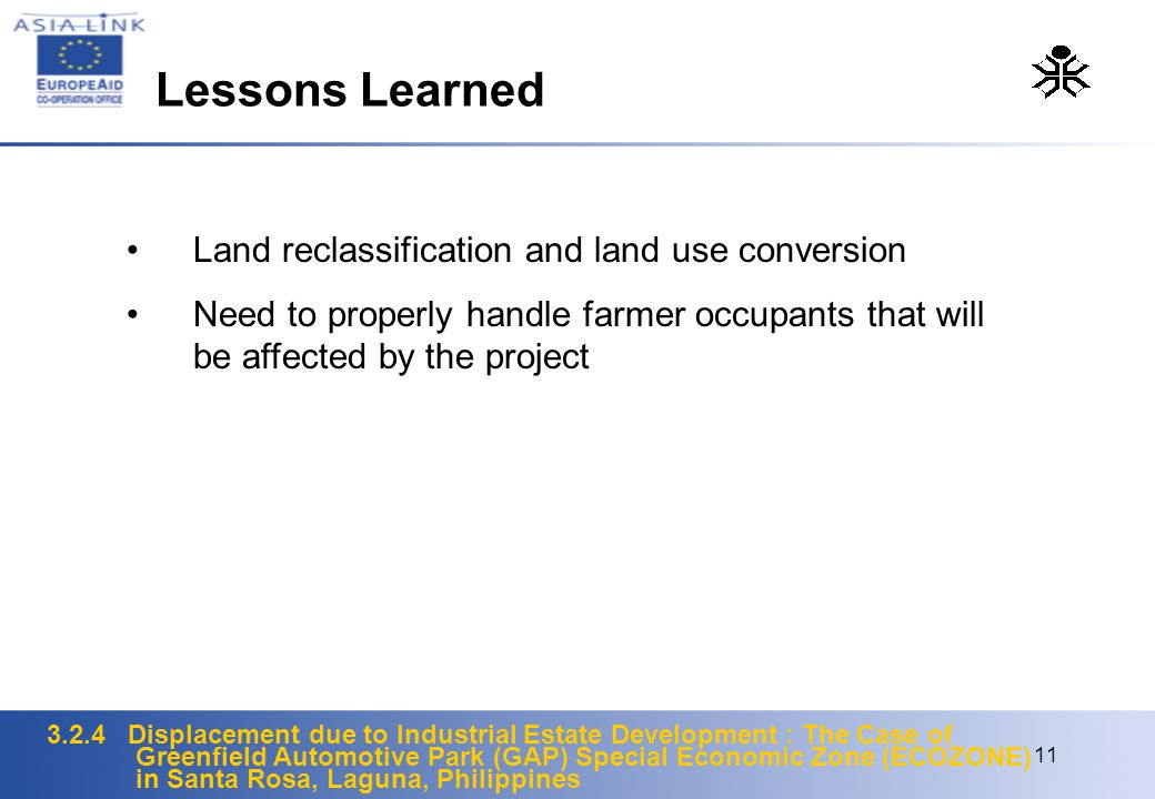 3.2.4 Displacement due to Industrial Estate Development : The Case of Greenfield Automotive Park (GAP) Special Economic Zone (ECOZONE) in Santa Rosa, Laguna, Philippines 11 Land reclassification and land use conversion Need to properly handle farmer occupants that will be affected by the project Lessons Learned