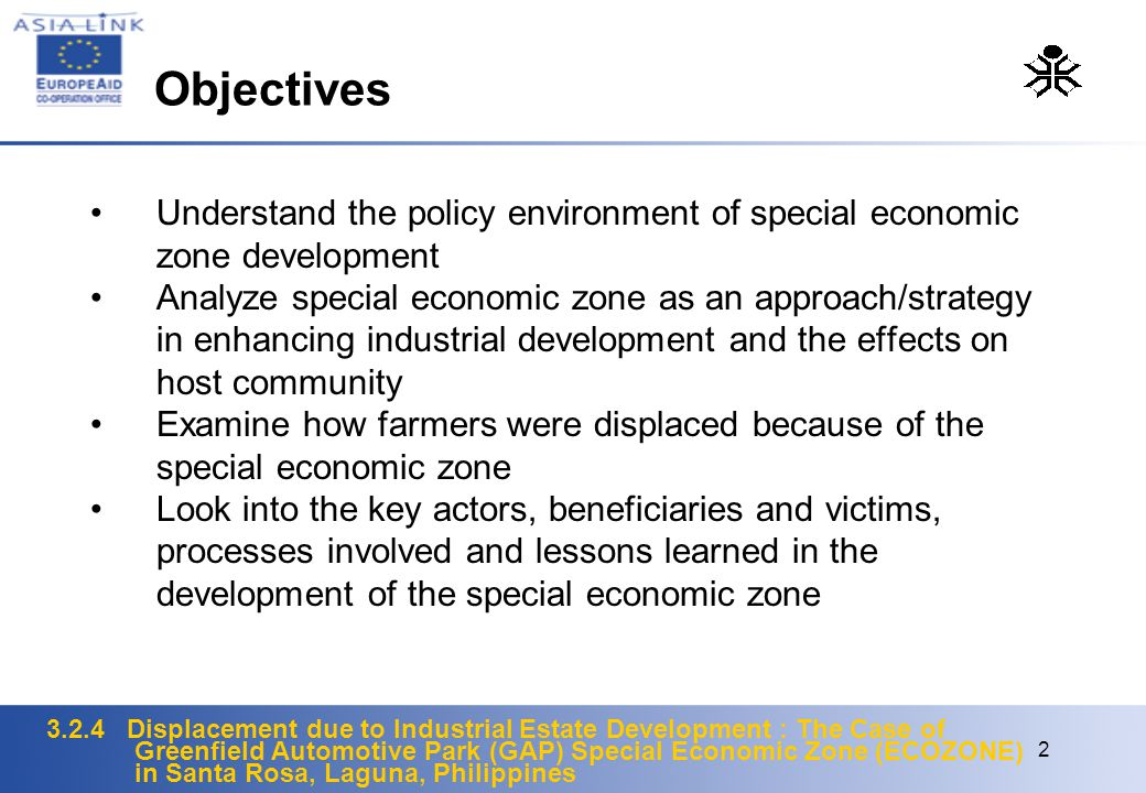 3.2.4 Displacement due to Industrial Estate Development : The Case of Greenfield Automotive Park (GAP) Special Economic Zone (ECOZONE) in Santa Rosa, Laguna, Philippines 2 Understand the policy environment of special economic zone development Analyze special economic zone as an approach/strategy in enhancing industrial development and the effects on host community Examine how farmers were displaced because of the special economic zone Look into the key actors, beneficiaries and victims, processes involved and lessons learned in the development of the special economic zone Objectives