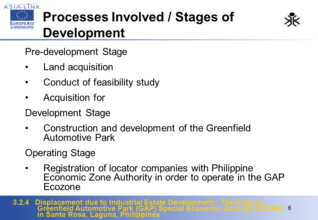 3.2.4 Displacement due to Industrial Estate Development : The Case of Greenfield Automotive Park (GAP) Special Economic Zone (ECOZONE) in Santa Rosa, Laguna, Philippines 6 Pre-development Stage Land acquisition Conduct of feasibility study Acquisition for Development Stage Construction and development of the Greenfield Automotive Park Operating Stage Registration of locator companies with Philippine Economic Zone Authority in order to operate in the GAP Ecozone Processes Involved / Stages of Development