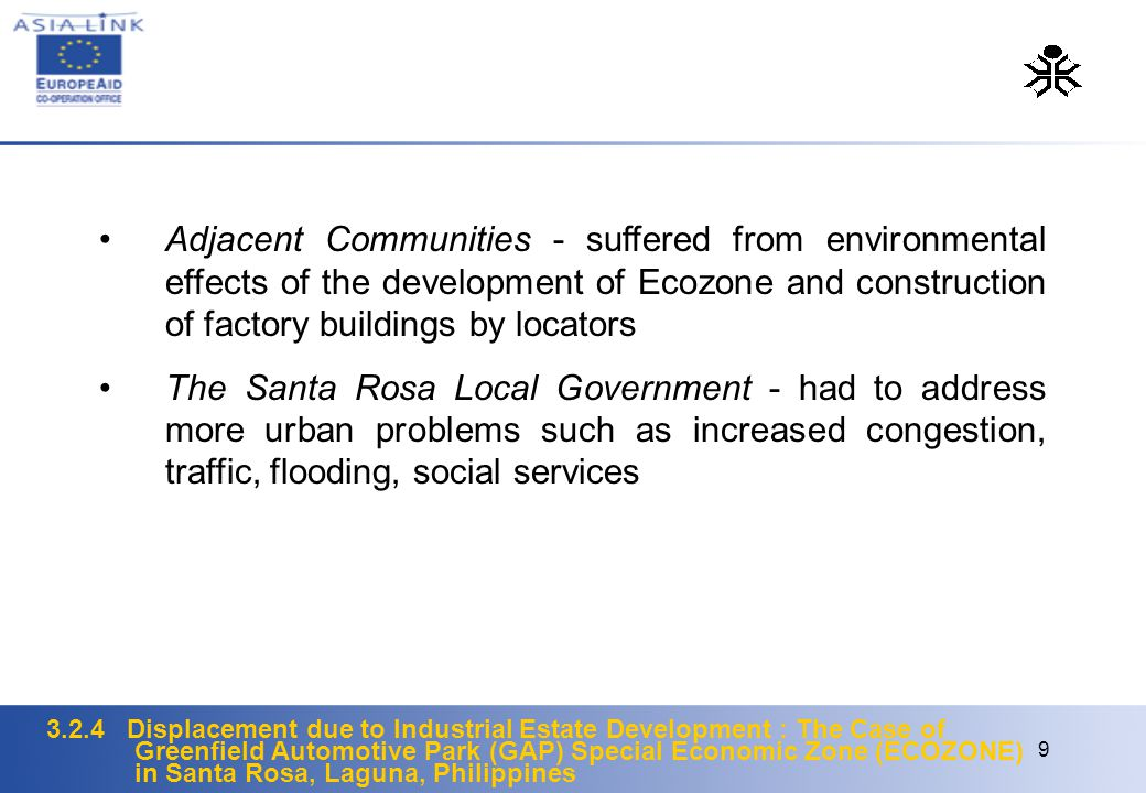3.2.4 Displacement due to Industrial Estate Development : The Case of Greenfield Automotive Park (GAP) Special Economic Zone (ECOZONE) in Santa Rosa, Laguna, Philippines 9 Adjacent Communities - suffered from environmental effects of the development of Ecozone and construction of factory buildings by locators The Santa Rosa Local Government - had to address more urban problems such as increased congestion, traffic, flooding, social services