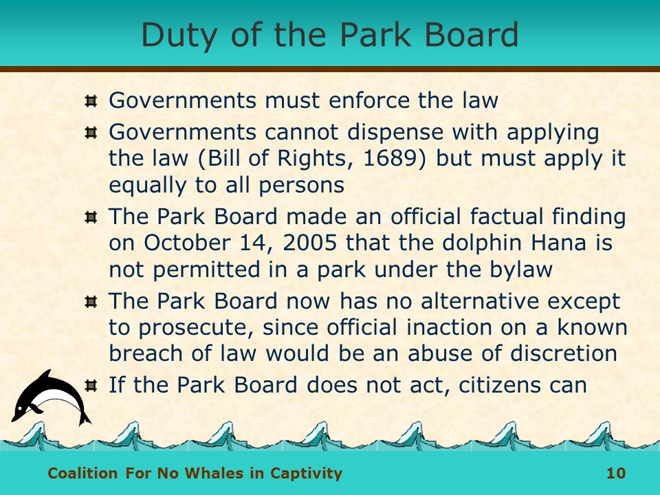 Coalition For No Whales in Captivity 10 Duty of the Park Board Governments must enforce the law Governments cannot dispense with applying the law (Bill of Rights, 1689) but must apply it equally to all persons The Park Board made an official factual finding on October 14, 2005 that the dolphin Hana is not permitted in a park under the bylaw The Park Board now has no alternative except to prosecute, since official inaction on a known breach of law would be an abuse of discretion If the Park Board does not act, citizens can