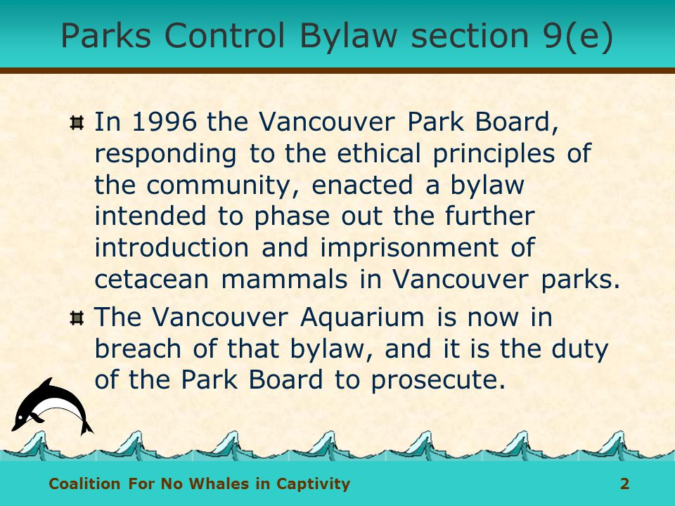 Coalition For No Whales in Captivity 2 Parks Control Bylaw section 9(e) In 1996 the Vancouver Park Board, responding to the ethical principles of the community, enacted a bylaw intended to phase out the further introduction and imprisonment of cetacean mammals in Vancouver parks.