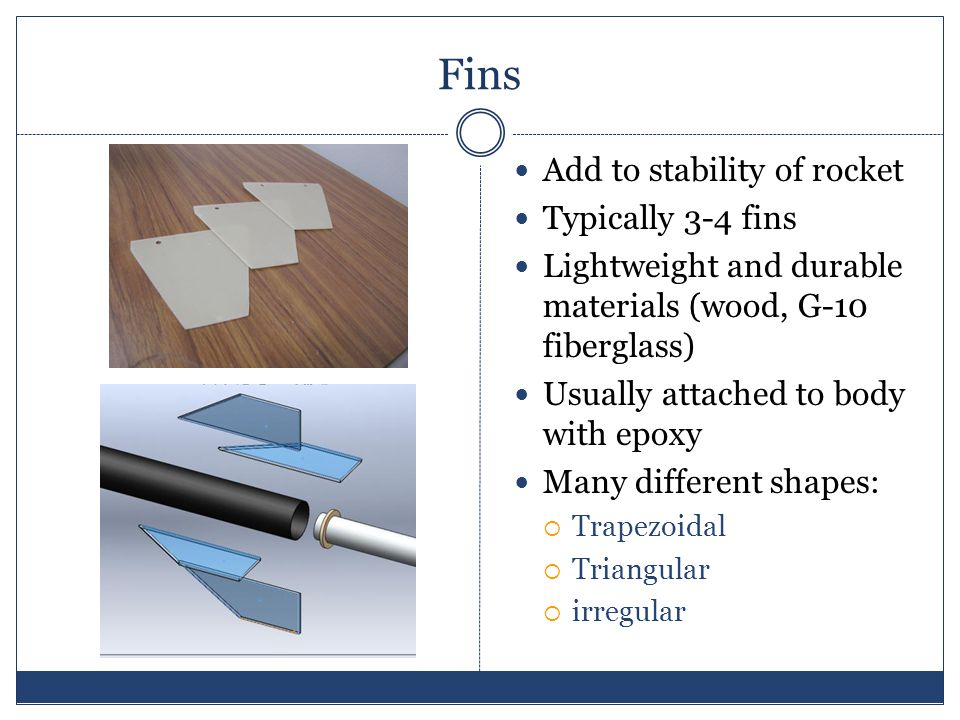 Fins Add to stability of rocket Typically 3-4 fins Lightweight and durable materials (wood, G-10 fiberglass) Usually attached to body with epoxy Many different shapes: Trapezoidal Triangular irregular