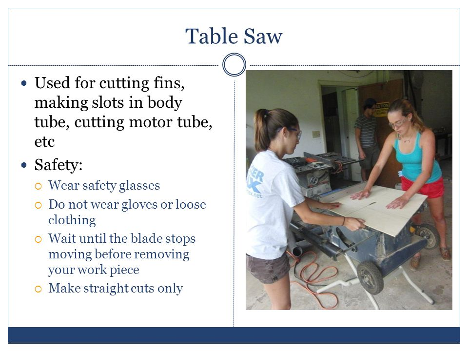 Table Saw Used for cutting fins, making slots in body tube, cutting motor tube, etc Safety: Wear safety glasses Do not wear gloves or loose clothing Wait until the blade stops moving before removing your work piece Make straight cuts only