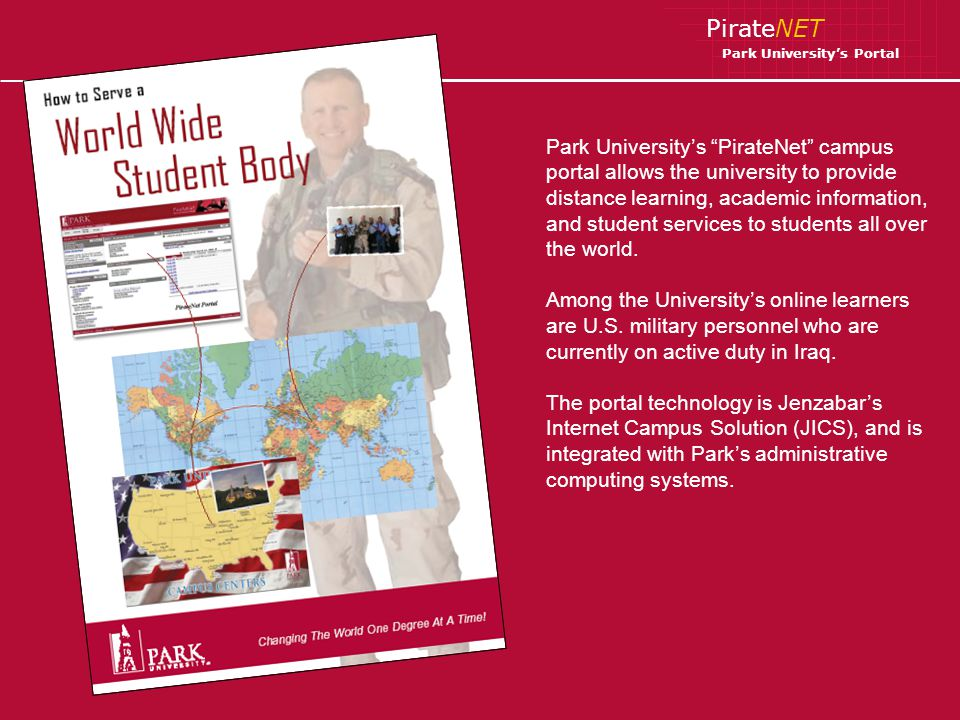 PirateNET Park Universitys Portal Students located on any Park University campus – and those learning online from anywhere in the worldcan easily access PirateNet via the Universitys main Web page.