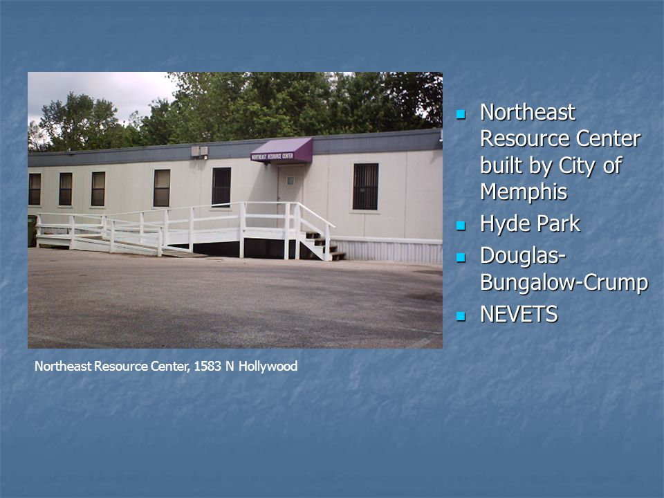 Northeast Resource Center built by City of Memphis Northeast Resource Center built by City of Memphis Hyde Park Hyde Park Douglas- Bungalow-Crump Douglas- Bungalow-Crump NEVETS NEVETS Northeast Resource Center, 1583 N Hollywood