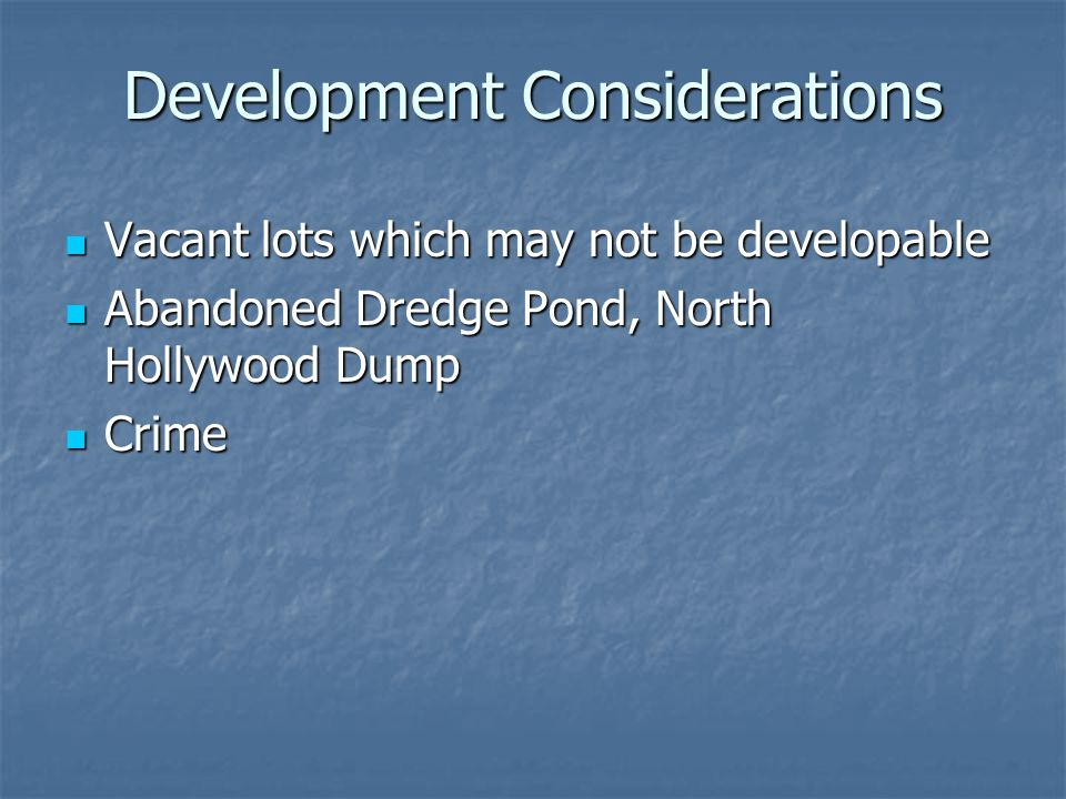Development Considerations Vacant lots which may not be developable Vacant lots which may not be developable Abandoned Dredge Pond, North Hollywood Dump Abandoned Dredge Pond, North Hollywood Dump Crime Crime