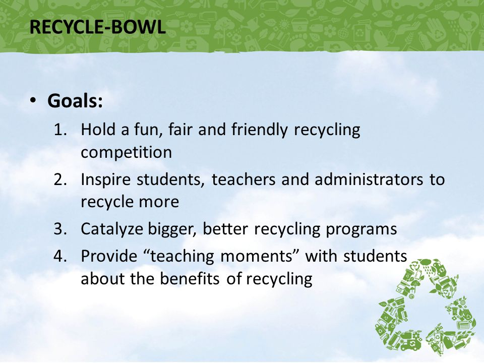 RECYCLE-BOWL Goals: 1.Hold a fun, fair and friendly recycling competition 2.Inspire students, teachers and administrators to recycle more 3.Catalyze b