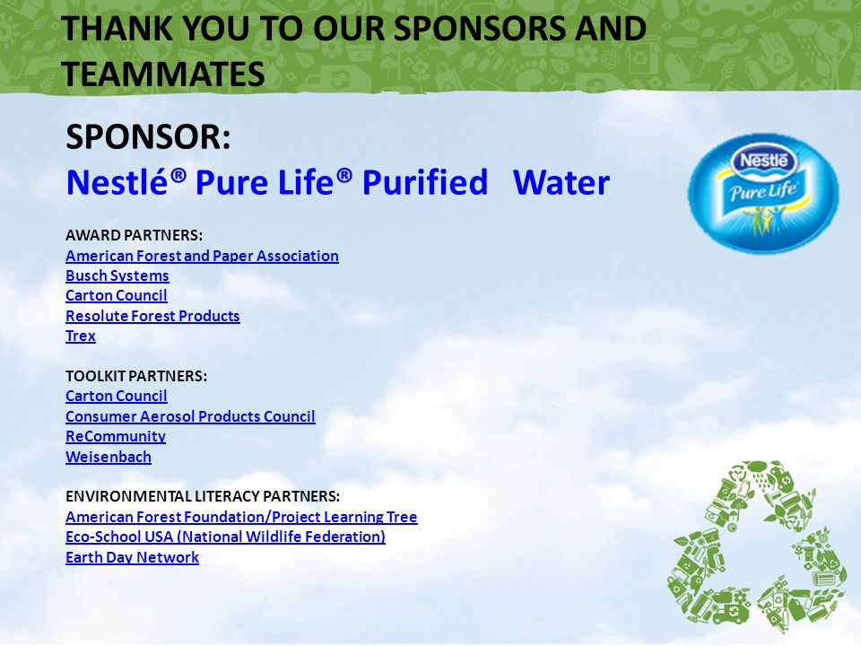 THANK YOU TO OUR SPONSORS AND TEAMMATES SPONSOR: Nestlé® Pure Life® Purified Water AWARD PARTNERS: American Forest and Paper Association Busch Systems