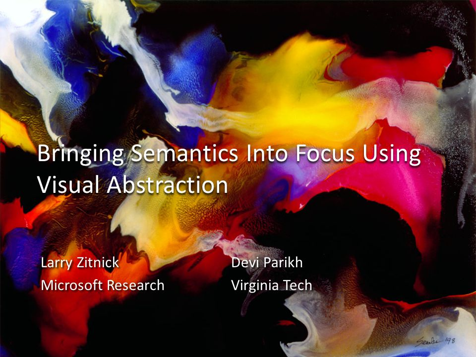 Bringing Semantics Into Focus Using Visual Abstraction Larry ZitnickDevi Parikh Microsoft ResearchVirginia Tech Larry ZitnickDevi Parikh Microsoft ResearchVirginia Tech