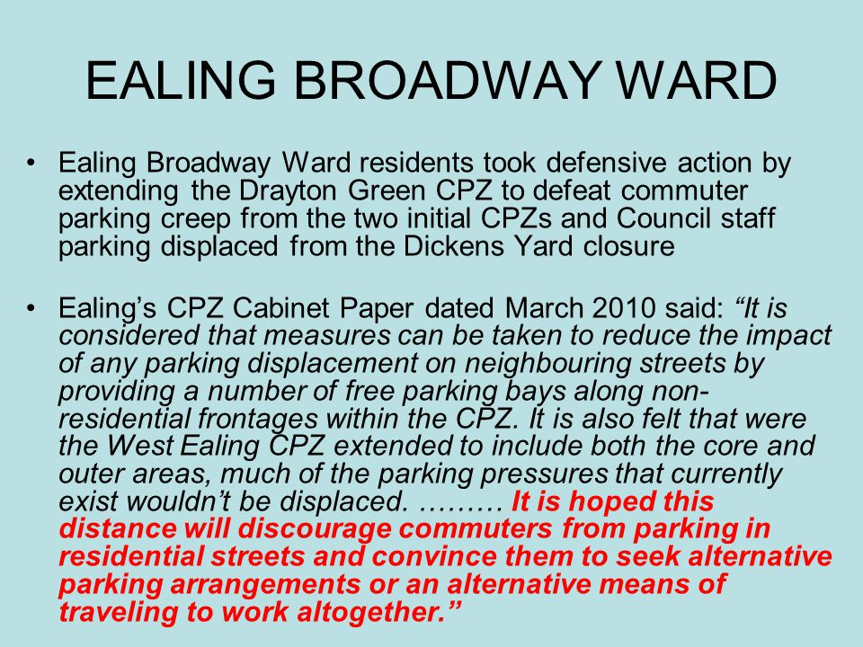 EALING BROADWAY WARD Ealing Broadway Ward residents took defensive action by extending the Drayton Green CPZ to defeat commuter parking creep from the