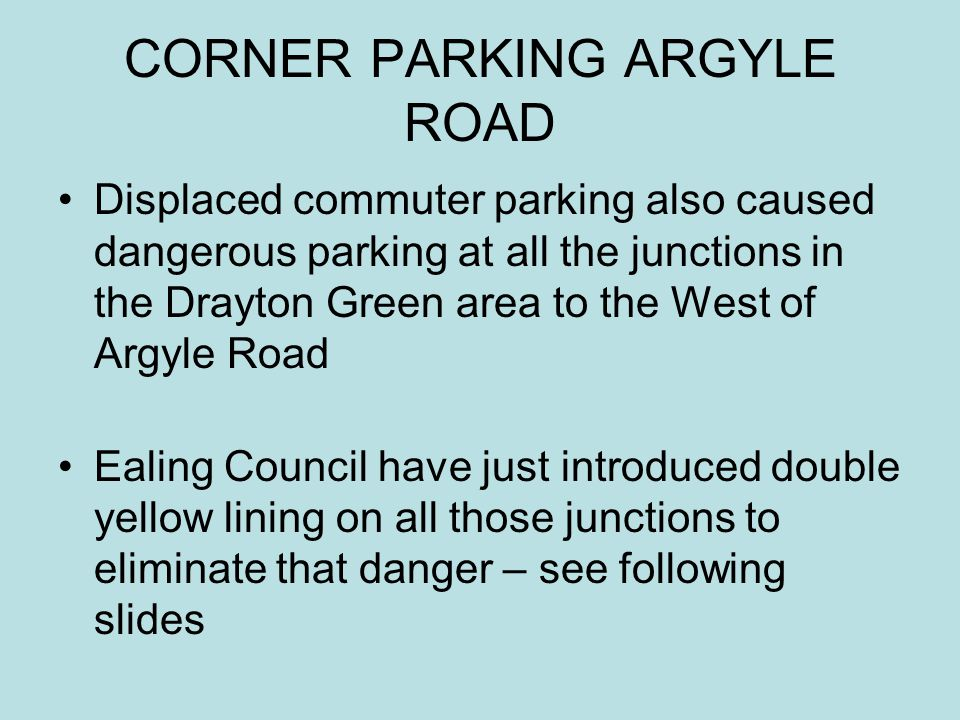 CORNER PARKING ARGYLE ROAD Displaced commuter parking also caused dangerous parking at all the junctions in the Drayton Green area to the West of Argy