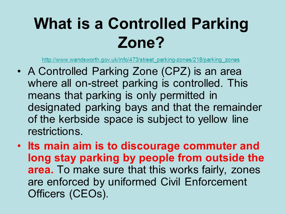 What is a Controlled Parking Zone? http://www.wandsworth.gov.uk/info/473/street_parking-zones/218/parking_zones A Controlled Parking Zone (CPZ) is an