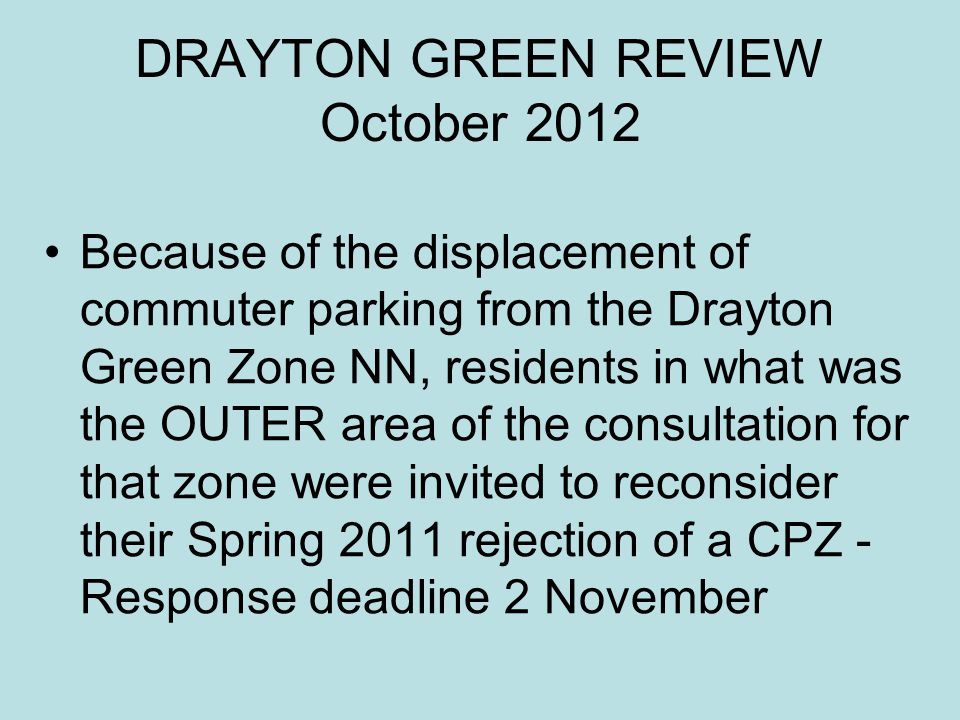 DRAYTON GREEN REVIEW October 2012 Because of the displacement of commuter parking from the Drayton Green Zone NN, residents in what was the OUTER area
