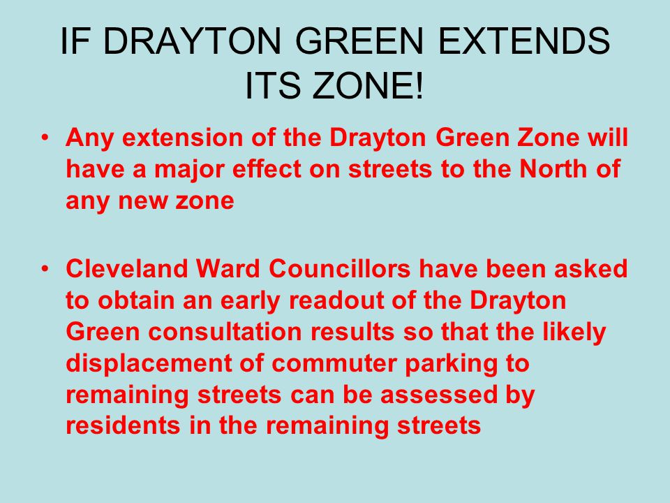 IF DRAYTON GREEN EXTENDS ITS ZONE! Any extension of the Drayton Green Zone will have a major effect on streets to the North of any new zone Cleveland