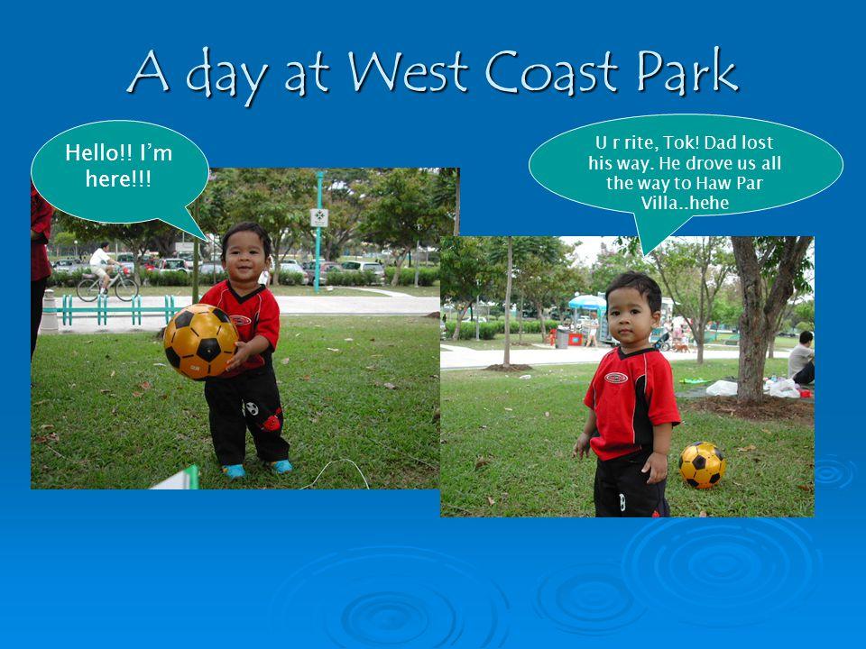 A day at West Coast Park Hello!. Im here!!. U r rite, Tok.