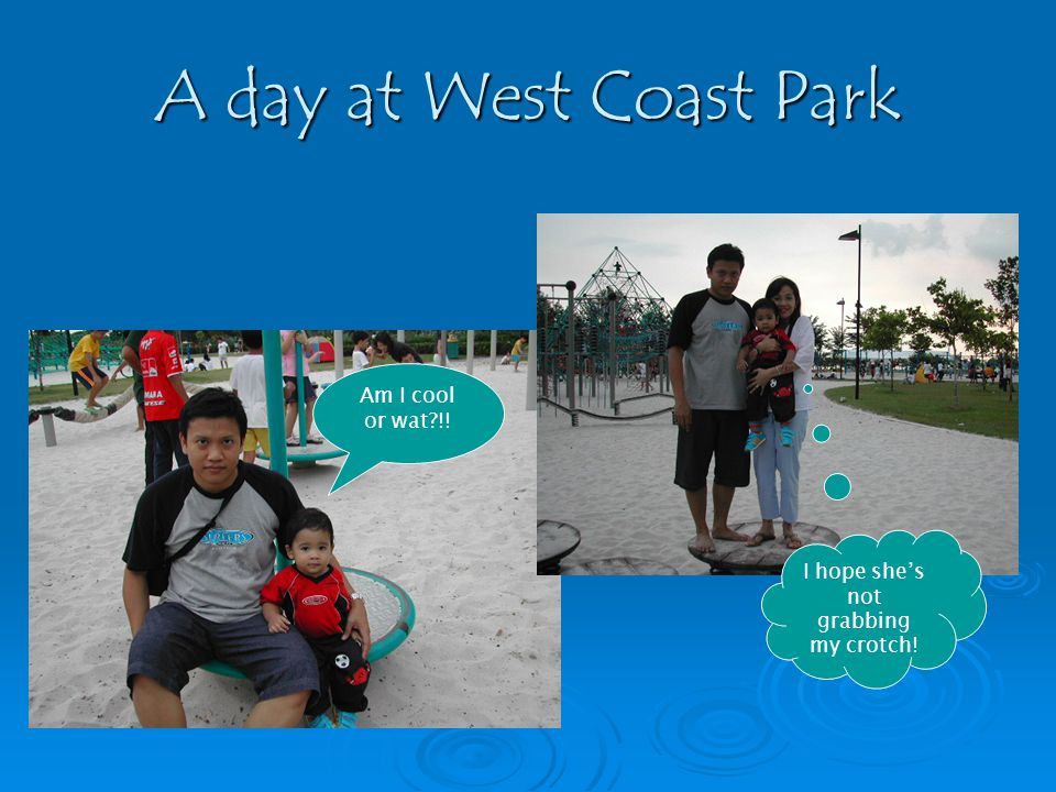 A day at West Coast Park Am I cool or wat?!! I hope shes not grabbing my crotch!