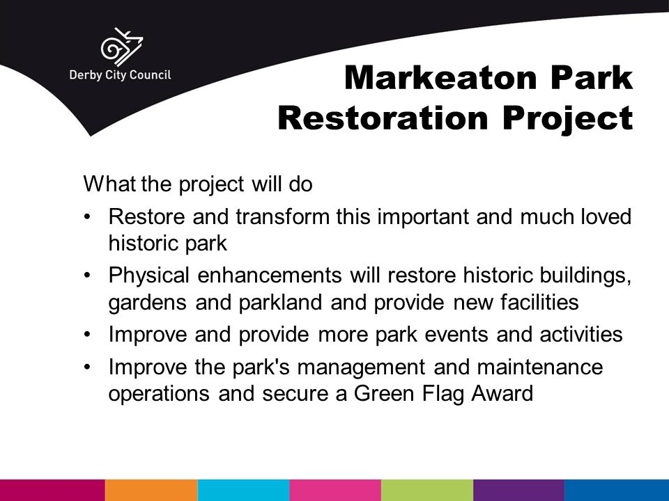 Markeaton Park Restoration Project What the project will do Restore and transform this important and much loved historic park Physical enhancements will restore historic buildings, gardens and parkland and provide new facilities Improve and provide more park events and activities Improve the park s management and maintenance operations and secure a Green Flag Award