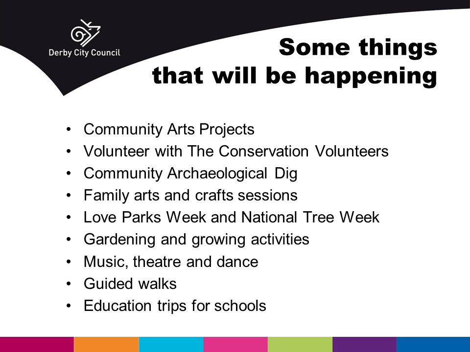 Some things that will be happening Community Arts Projects Volunteer with The Conservation Volunteers Community Archaeological Dig Family arts and crafts sessions Love Parks Week and National Tree Week Gardening and growing activities Music, theatre and dance Guided walks Education trips for schools