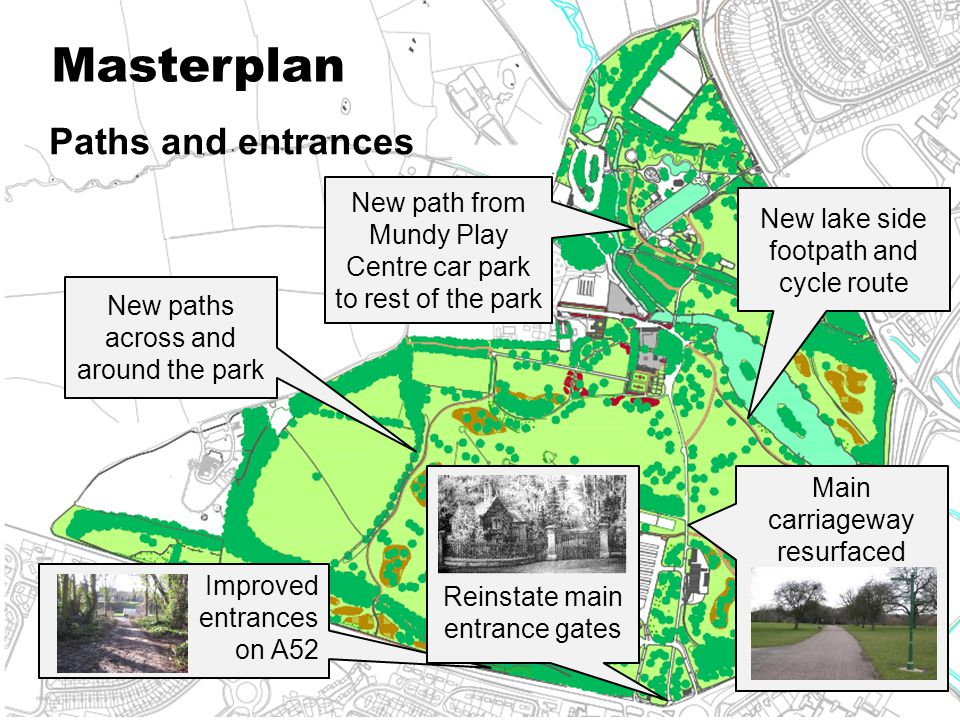 Masterplan Paths and entrances New path from Mundy Play Centre car park to rest of the park New lake side footpath and cycle route Improved entrances on A52 Main carriageway resurfaced Reinstate main entrance gates New paths across and around the park
