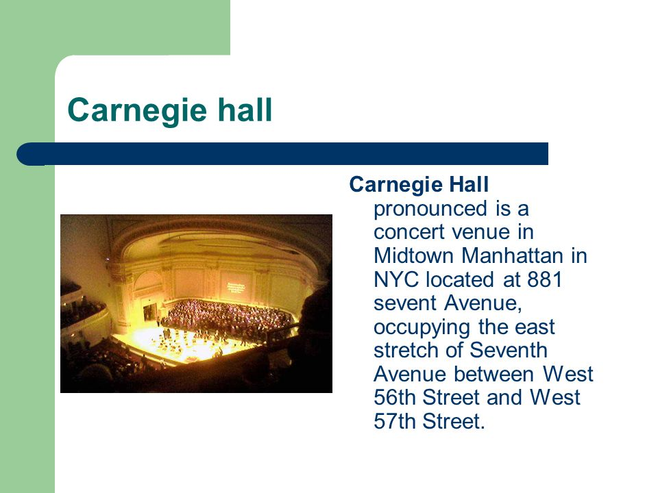 Carnegie hall Carnegie Hall pronounced is a concert venue in Midtown Manhattan in NYC located at 881 sevent Avenue, occupying the east stretch of Seventh Avenue between West 56th Street and West 57th Street.