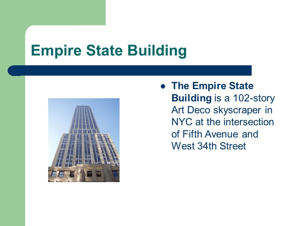 Empire State Building The Empire State Building is a 102-story Art Deco skyscraper in NYC at the intersection of Fifth Avenue and West 34th Street