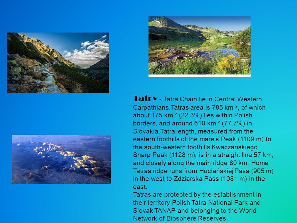 Tatry - Tatra Chain lie in Central Western Carpathians.Tatras area is 785 km ², of which about 175 km ² (22.3%) lies within Polish borders, and around