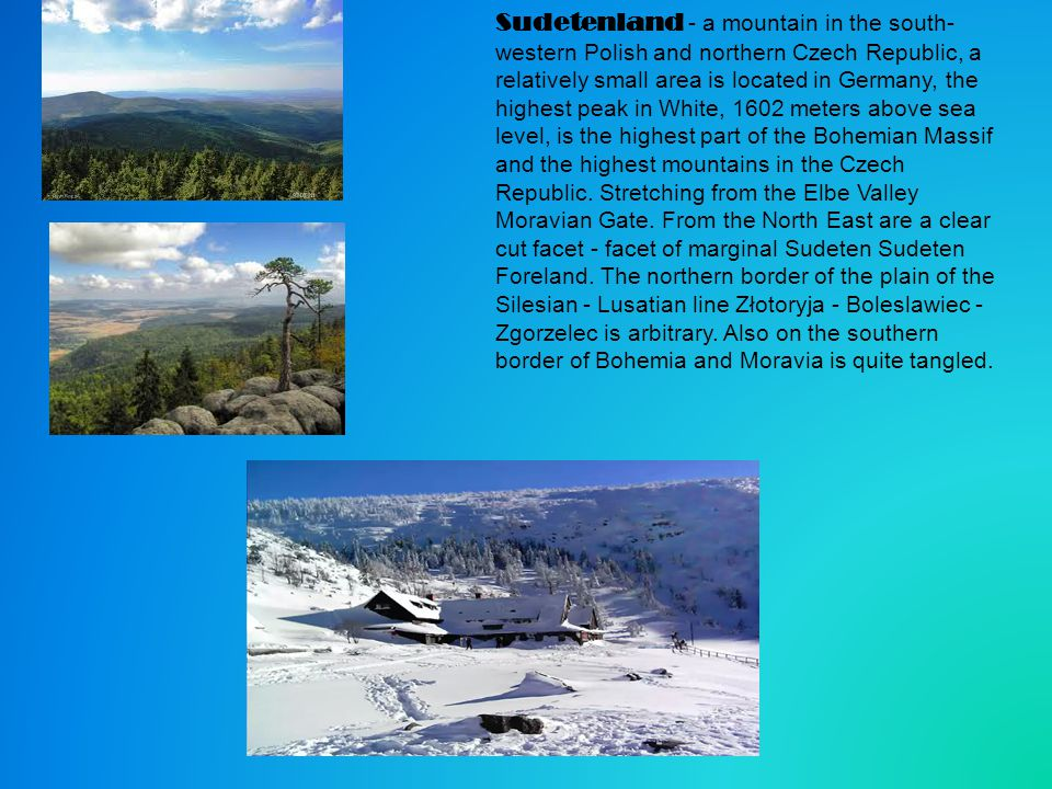 Sudetenland - a mountain in the south- western Polish and northern Czech Republic, a relatively small area is located in Germany, the highest peak in