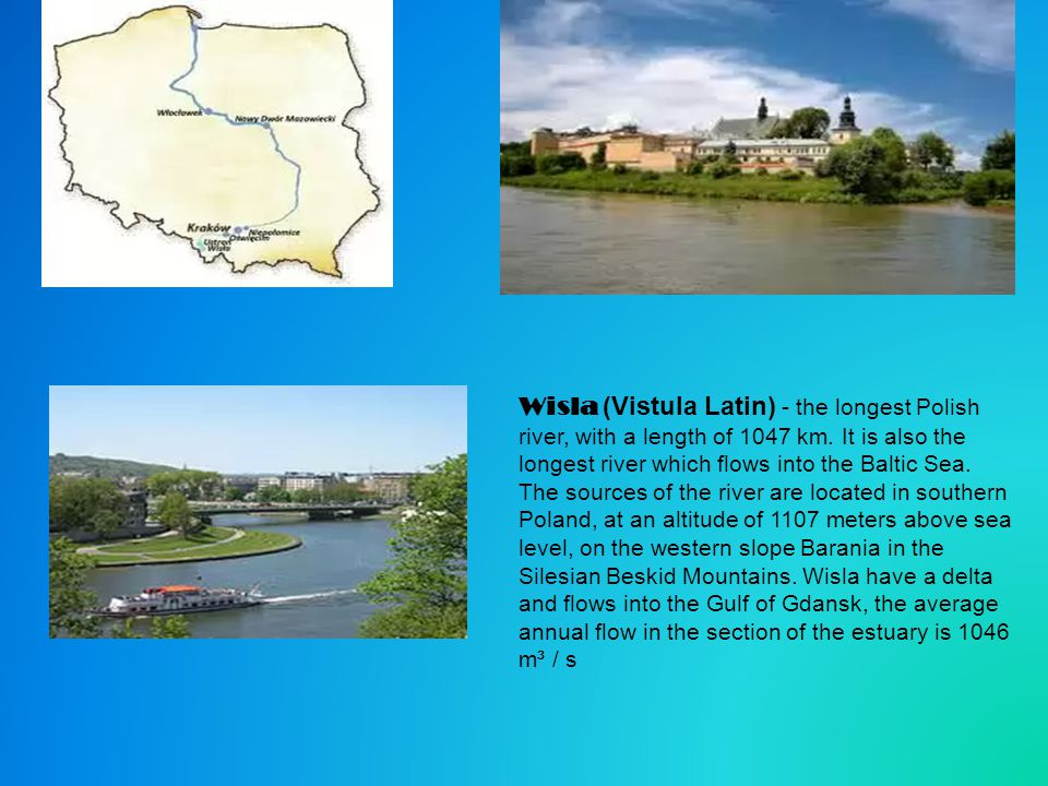 Wisla (Vistula Latin) - the longest Polish river, with a length of 1047 km. It is also the longest river which flows into the Baltic Sea. The sources