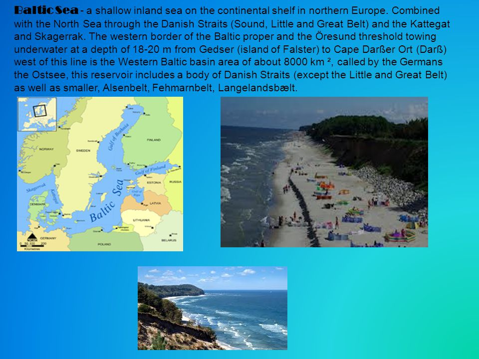 Baltic Sea - a shallow inland sea on the continental shelf in northern Europe. Combined with the North Sea through the Danish Straits (Sound, Little a