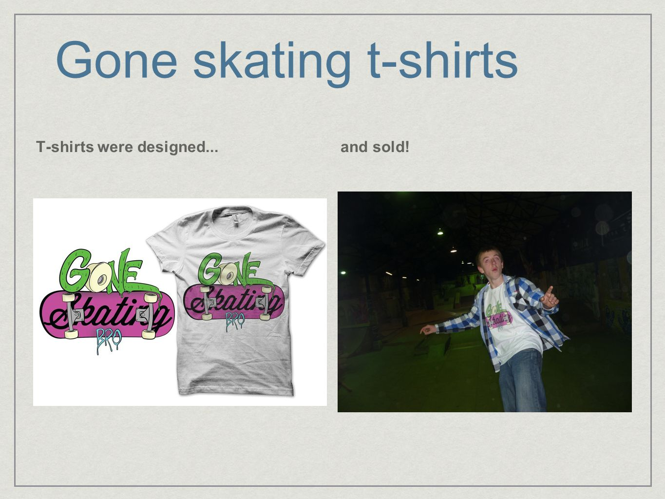 Gone skating t-shirts T-shirts were designed...and sold!