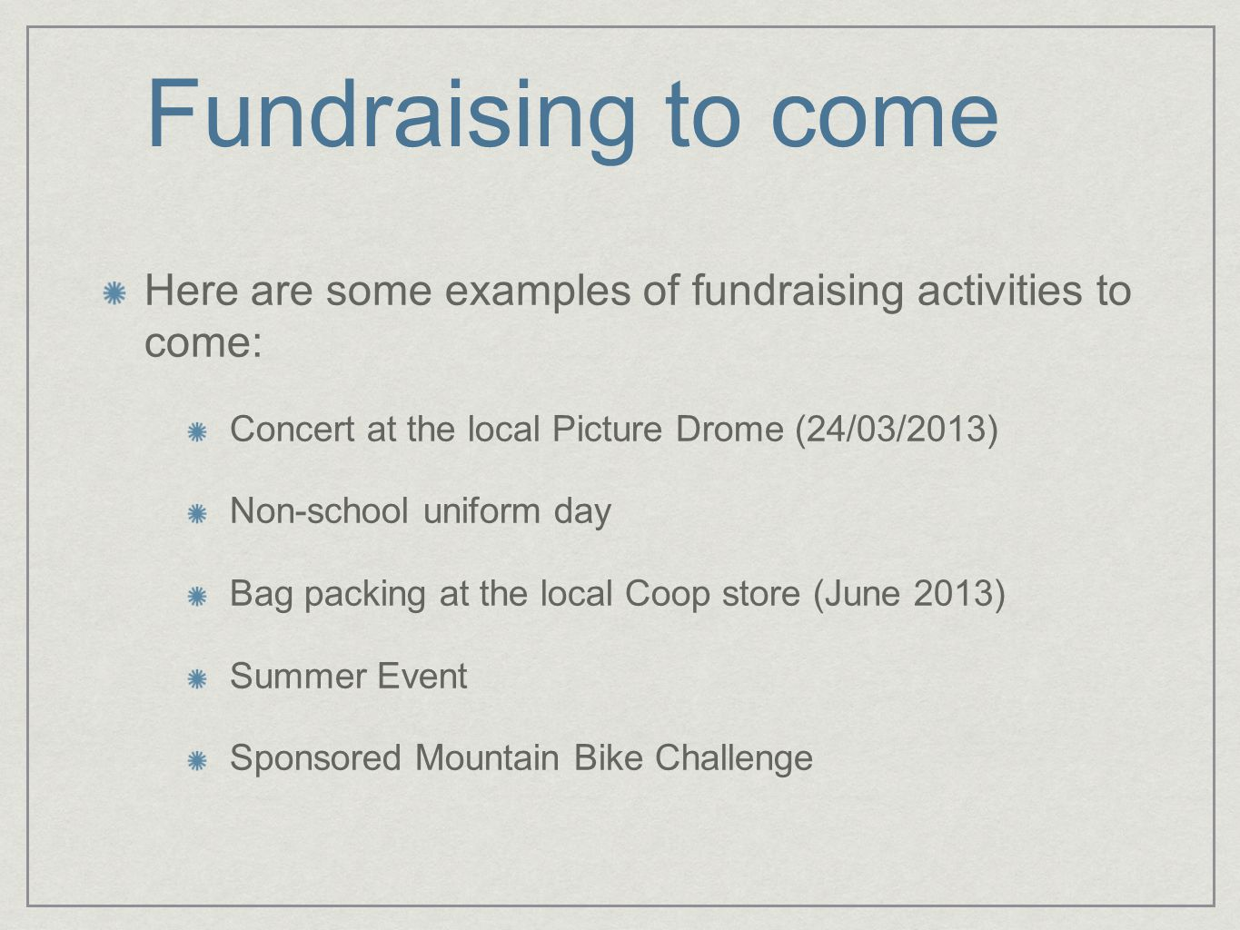 Fundraising to come Here are some examples of fundraising activities to come: Concert at the local Picture Drome (24/03/2013) Non-school uniform day Bag packing at the local Coop store (June 2013) Summer Event Sponsored Mountain Bike Challenge