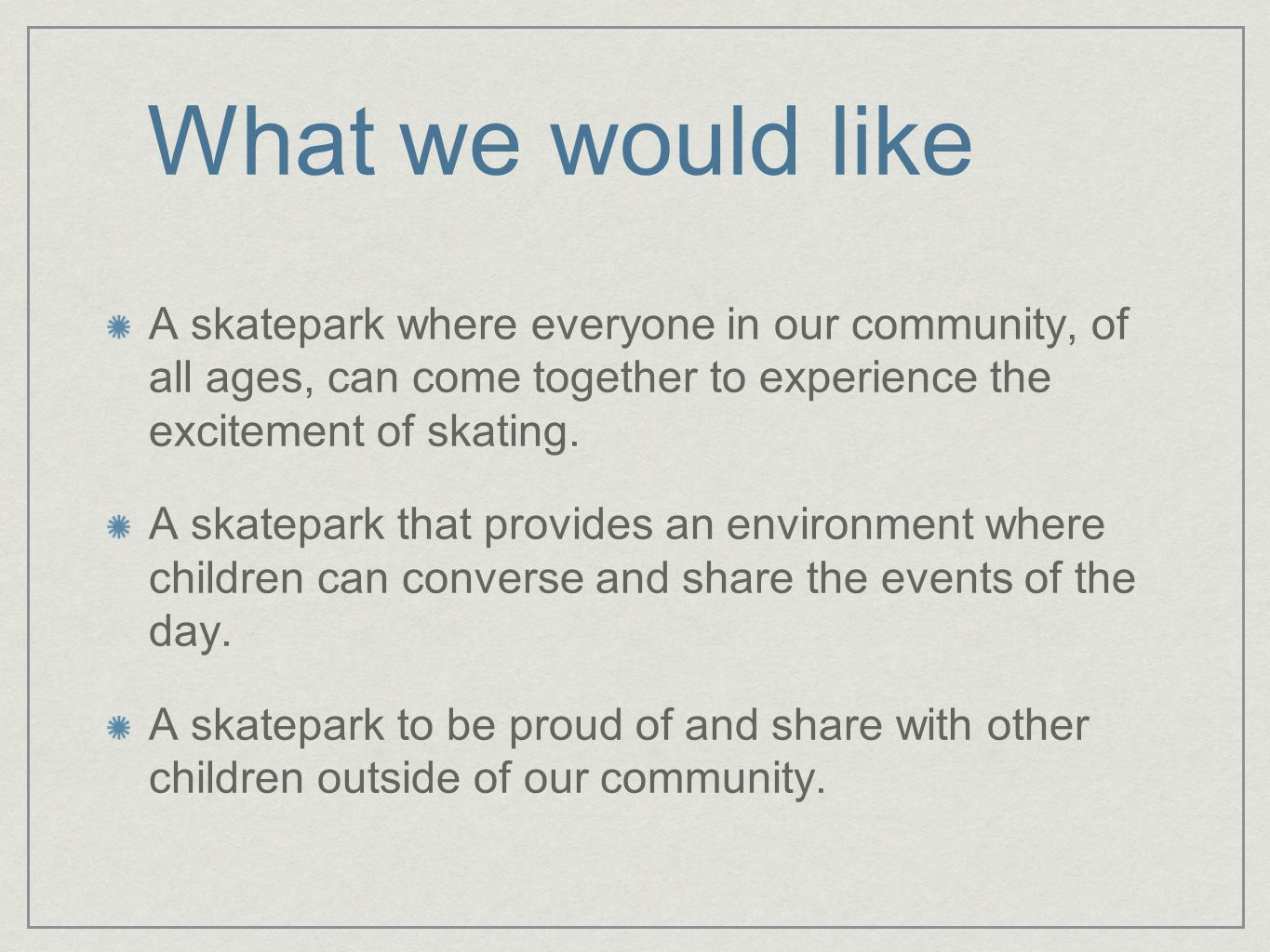 What we would like A skatepark where everyone in our community, of all ages, can come together to experience the excitement of skating.