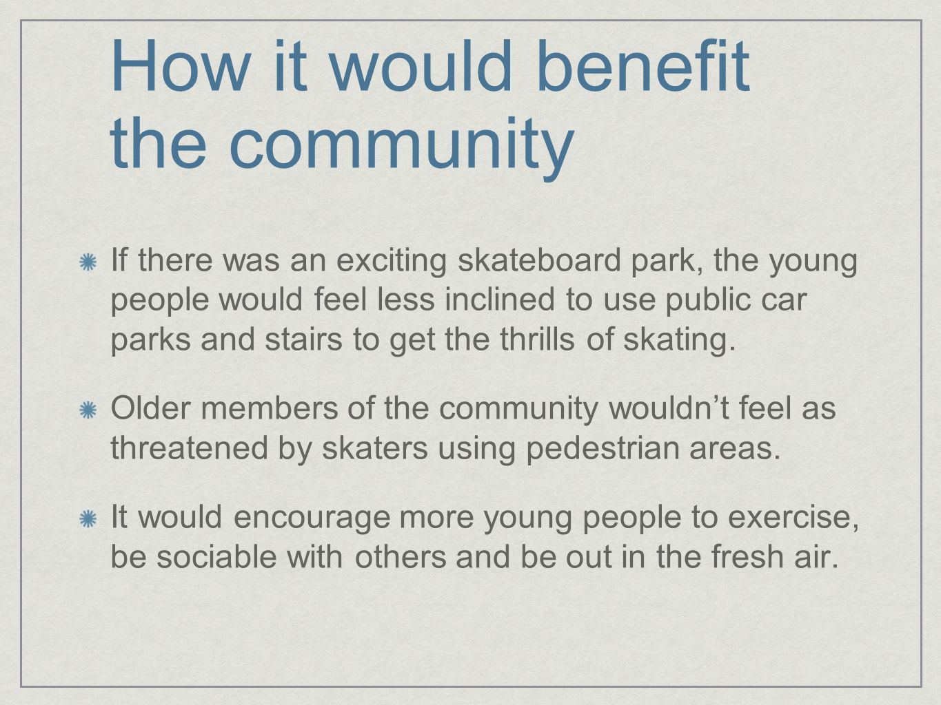 How it would benefit the community If there was an exciting skateboard park, the young people would feel less inclined to use public car parks and stairs to get the thrills of skating.